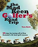 The Mad Keen Golfer s Road Trip: 50 Trips for Teeing Off at New Zealand s 161 Best Golf Courses