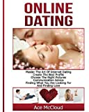 Online Dating: Master The Art of Internet Dating: Create The Best Profile, Choose The Right Pictures, Communication Advice, Finding What You Are ... and Internet Dating Advice Tips Guide