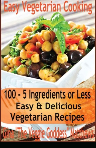 Easy Vegetarian Cooking: 100 - 5 Ingredients or Less, Easy & Delicious Vegetarian Recipes: Vegetables and Vegetarian - Quick and Easy
