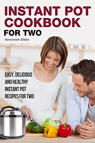 Instant Pot Cookbook for Two: Easy, Delicious and Healthy Instant Pot Recipes for Two by Savannah Gibbs