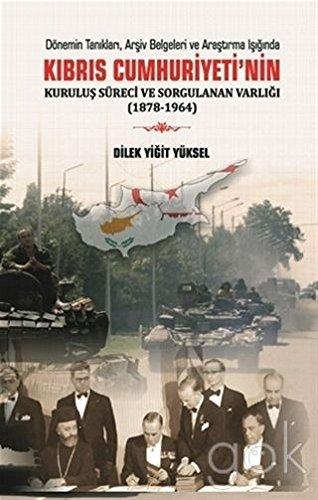 Dönemin Taniklari, Arsiv Belgeleri ve Arastirma Isiginda Kibris Cumhuriyeti'nin Kurulus Süreci ve Sorgulanan Varligi (1878-1964)