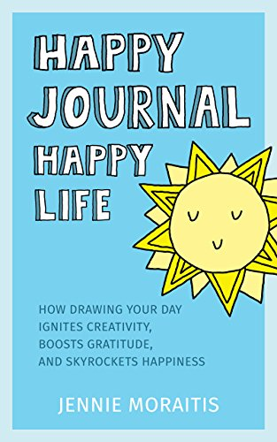 Happy Journal, Happy Life: How drawing your day ignites creativity, boosts gratitude, and skyrockets happiness. cover