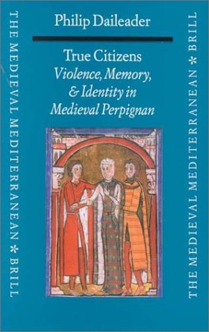 True Citizens: Violence, Memory, and Identity in the Medieval Community of Perpignan, 1162-1397 (Medieval Mediterranean: Peoples, Economies and Cultures, 400-1500)