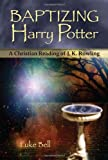 Baptizing Harry Potter: A Christian Reading of J.K. Rowling