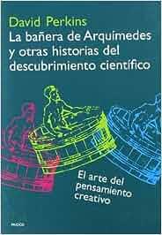 La bañera de arquímedes y otras historias del descubrimiento científico: el arte del pensamiento creativo David Perkins