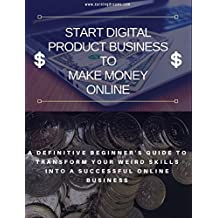 How to Start Digital Product Business to Make Money Online: A Definitive Guide to Transform your Blog into successful Online Business