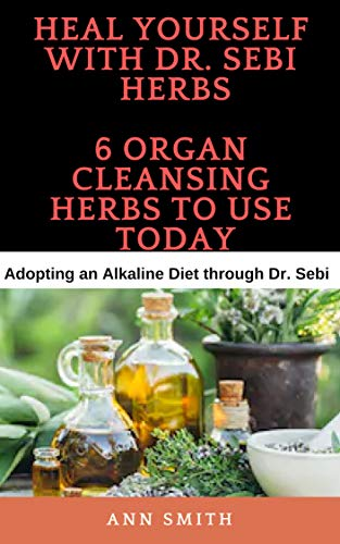 Heal Yourself With Dr  Sebi Herbs - 6 Organ Cleansing Herbs To Use Today:  Adopting an Alkaline Diet through Dr  Sebi