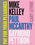 Pay for Your Pleasures : Mike Kelly, Paul Mccarthy, Raymond Pettibon, Levine, Cary, 022602606X