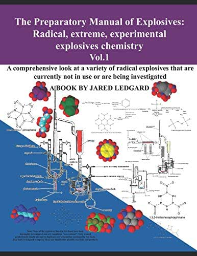 The Preparatory Manual of Explosives: Radical, Extreme, Experimental, Explosives Chemistry Vol.1: A comprehensive look at a variety of radical explosives