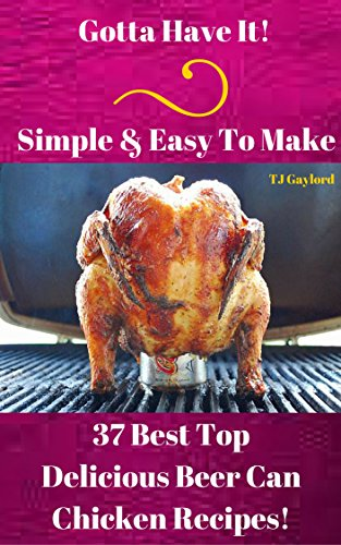 Gotta Have It Simple & Easy To Make 37 Best Top Delicious Beer Can Chicken Recipes! - The Beer Can Cookbook