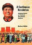 A Continuous Revolution : Making Sense of Cultural Revolution Culture, Mittler, Barbara, 0674065816
