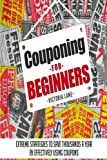 Couponing for Beginners: Extreme Strategies to Save Thousands a Year by Effectively Using Coupons (Couponing - Your Secret Guide to Using Coupons for Money Saving Success)