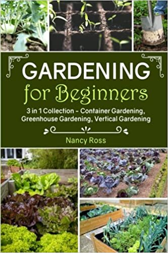 Gardening For Beginners: 3 In 1 Collection   Container Gardening,  Greenhouse Gardening, Vertical Gardening: Nancy Ross: 9781546953692:  Amazon.com: Books