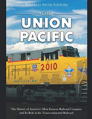The Union Pacific: The History of America's Most Famous Railroad Company and Its Role in the Transcontinental Railroad ()