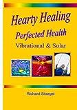 Hearty Healing - Perfected Health, Richard Shargel, 1438212895