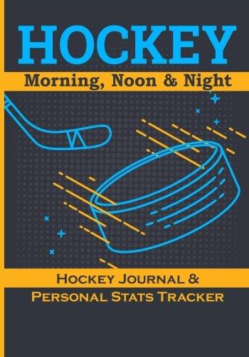 Hockey: Morning, Noon & Night: Hockey Night, Hockey Journal & Personal Stats Tracker, 100 Games, 7 x 10