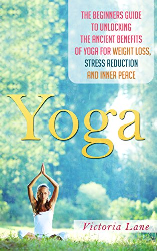 Yoga: Unlock the Ancient Benefits of Yoga for Weight Loss, Stress Reduction and Inner Peace (Yoga - Yoga for Beginners - Stress Reduction - Inner Calm ...