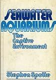 Seawater Aquariums the Captive Environment, Spotte, Stephen H., 0471056650