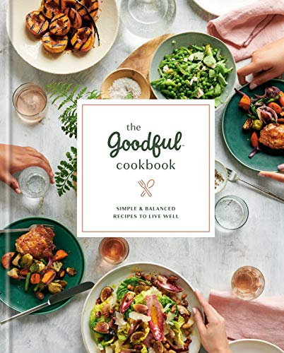 The Goodful Cookbook: Simple and Balanced Recipes to Live Well by Goodful