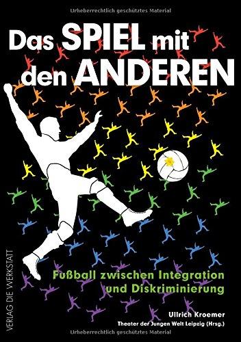 Das Spiel mit den anderen: Fußball zwischen Integration und Diskriminierung
