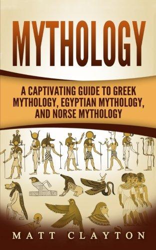 Mythology: A Captivating Guide to Greek Mythology, Egyptian Mythology, and Norse Mythology (Norse Mythology - Egyptian Mythology - Greek Mythology) (Volume ()