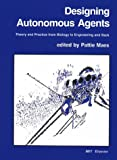 Designing Autonomous Agents : Theory and Practice from Biology to Engineering and Back, , 0262631350