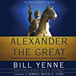 Alexander the Great: Lessons from History's Undefeated General | Bill Yenne