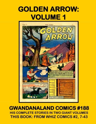 Download Golden Arrow - Volume 1: Gwandanaland Comics #188 -- His Complete Stories in Two Giant Volumes -- This Book: From Whiz Comics #2, 7-39 ebook