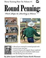 Round Penning: First Steps to Starting a Horse: A Guide to Round Pen Training and Essential Ground Work for Horses Using the Methods of John Lyons