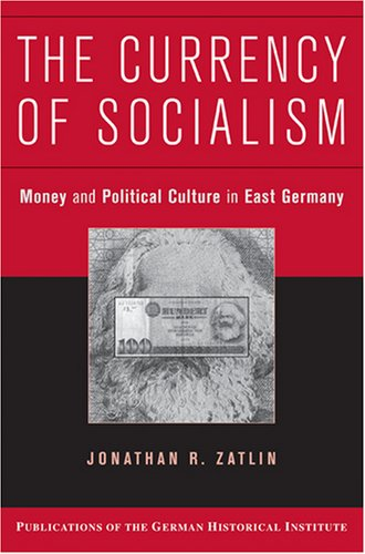 Read Online The Currency of Socialism: Money and Political Culture in East Germany (Publications of the German Historical Institute) pdf