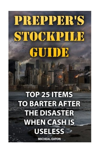 Preppers-Stockpile-Guide-Top-25-Items-To-Barter-After-The-Disaster-When-Cash-Is-Useless-How-To-Survive-Volume-1