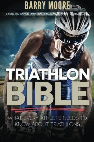 Triathlon Bible: What Every Athlete Needs To Know About Triathlons: Bridge the Gap on Nutrition, Fitness and Stamina for