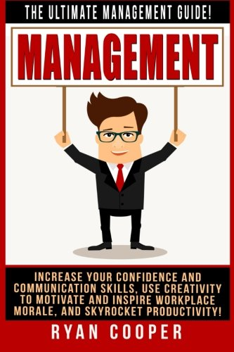 Read Online Management: The Ultimate Management Guide! Increase Your Confidence And Communication Skills, Use Creativity To Motivate And Inspire Workplace Morale, And Skyrocket Productivity! ebook