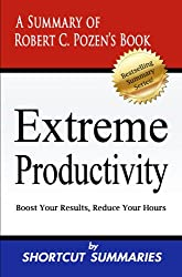 Extreme Productivity: A Summary of Robert C. Pozen's Book Boost Your Results, Reduce Your Hours (English Edition)