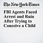 FBI Agents Faced Arrest and Ruin After Trying to Conceive a Child | Adam Goldman