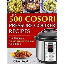 Top 500 Cosori Pressure Cooker Recipes: The Complete Cosori Pressure Cooker Cookbook