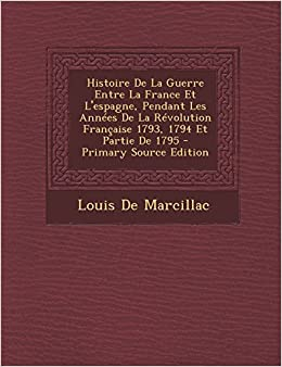Book Histoire de La Guerre Entre La France Et L'Espagne, Pendant Les Annees de La Revolution Francaise 1793, 1794 Et Partie de 1795 - Primary Source Editio (French Edition)