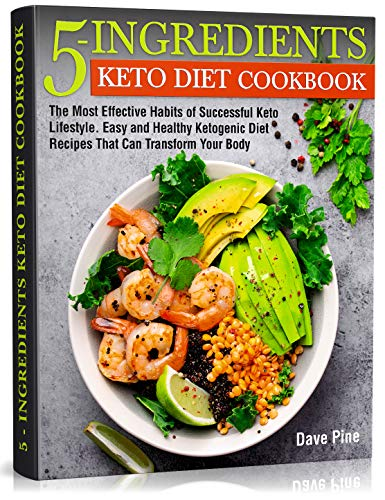 5-Ingredients Keto Diet Cookbook: The Most Effective Habits of Successful Keto Lifestyle. Easy and Healthy Ketogenic Diet Recipes That Can Transform Your Body by Dave Pine