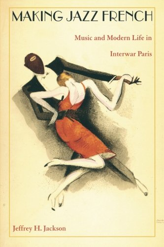 Making Jazz French: Music and Modern Life in Interwar Paris (American Encounters/Global Interactions)
