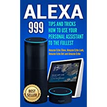 Alexa: 999 Tips and Tricks How to Use Your Personal Assistant to the Fullest (Amazon Echo Show, Amazon Echo Look, Amazon Echo Dot and Amazon Echo) (alexa echo,alexa dot,alexa app,internet Book 1)
