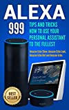 Alexa: 999 Tips and Tricks How to Use Your Personal Assistant to the Fullest (Amazon Echo Show, Amazon Echo Look, Amazon Echo Dot and Amazon Echo)