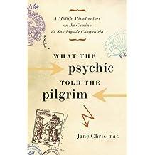 What the Psychic Told the Pilgrim: A Midlife Misadventure on the Camino De Santiago De Compostela
