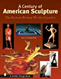 A Century of American Sculpture: The Roman Bronze Works Foundry (Schiffer Design Books)