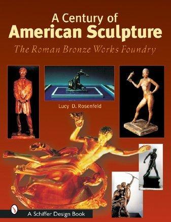 A Century of American Sculpture: The Roman Bronze Works Foundry (Schiffer Design Books) pdf