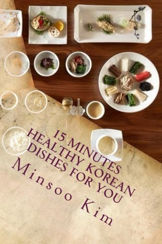 15 Minutes Healthy Korean Dishes for you: For your healthy and tasty meals by Minsoo Kim