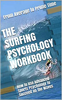 The Surfing Psychology Workbook: How to Use Advanced Sports Psychology to Succeed on the Waves