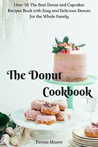 The Donut Cookbook: Over 50 The Best Donut and Cupcakes Recipes Book with Easy and Delicious Donuts for the Whole Family (Quick and Easy Natural Food)