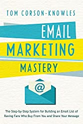 Email Marketing Mastery: The Step-By-Step System for Building an Email List of Raving Fans Who Buy From You and Share Your Message (English Edition)