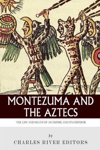 Montezuma and the Aztecs: The Life and Death of an Empire and Its Emperor