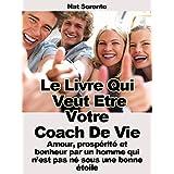 Le livre qui veut être votre coach - Amour, prospérité et bonheur par un homme qui n'est pas né sous une bonne étoile (French Edition)